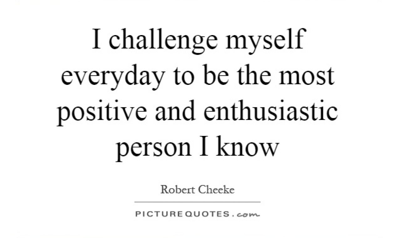 i-challenge-myself-everyday-to-be-the-most-positive-and-enthusiastic-person-i-know-quote-1